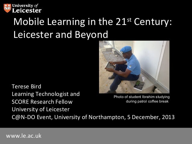 Mobile Learning in the 21st Century: Leicester and Beyond  Terese Bird Learning Technologist and Photo of student Ibrahim ...