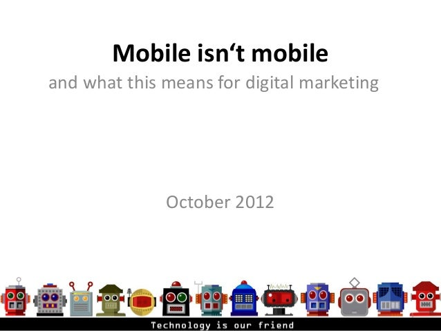 Mobile isn't mobileand what this means for digital marketing              October 2012                                    ...