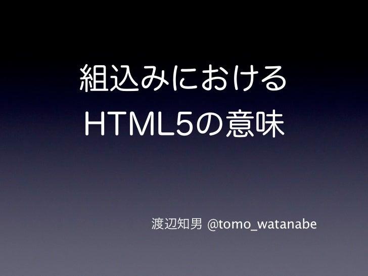 組込みにおけるHTML5の意味  渡辺知男 @tomo_watanabe
