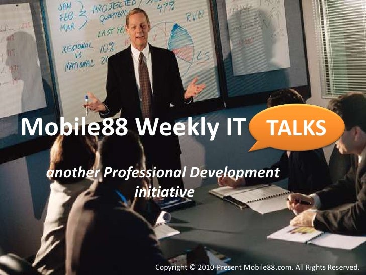 TALKS<br />Mobile88 Weekly IT          <br />another Professional Development initiative<br />Copyright © 2010-Present Mob...