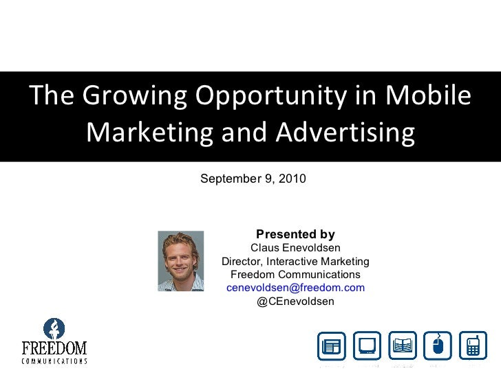 The Growing Opportunity in Mobile Marketing and Advertising September 9, 2010 Presented by Claus Enevoldsen Director, Inte...