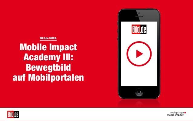 BILD.de MOBIL  BILD.de MOBIL  Mobile Impact Academy III: Bewegtbild auf Mobilportalen  1