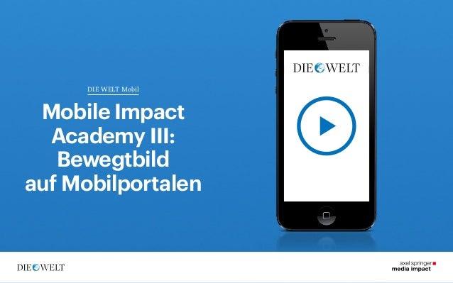 DIE WELT Mobil  DIE WELT Mobil  Mobile Impact Academy III: Bewegtbild auf Mobilportalen  1