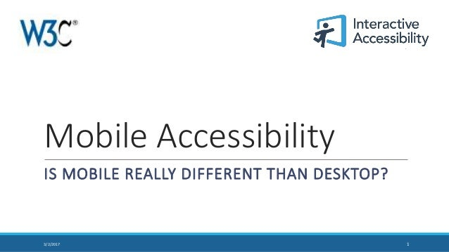 Mobile Accessibility IS MOBILE REALLY DIFFERENT THAN DESKTOP? 13/2/2017
