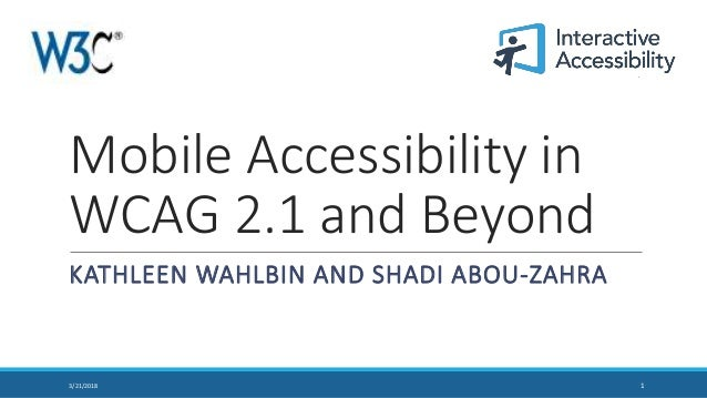 Mobile Accessibility in WCAG 2.1 and Beyond KATHLEEN WAHLBIN AND SHADI ABOU-ZAHRA 13/21/2018