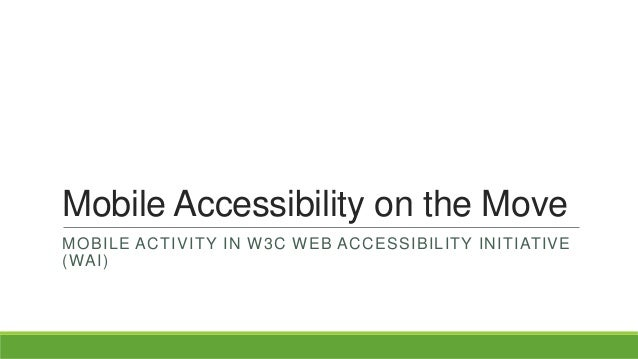 Mobile Accessibility on the Move MOBILE ACTIVITY IN W3C WEB ACCESSIBILITY INITIATIVE (WAI)