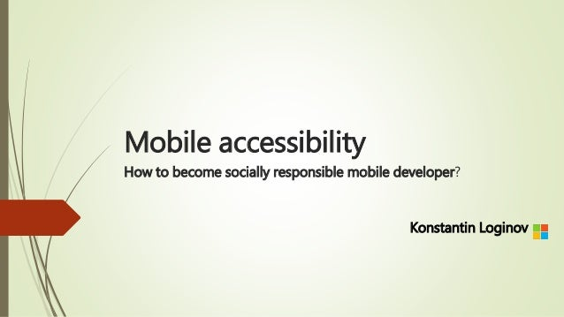 Mobile accessibility How to become socially responsible mobile developer? Konstantin Loginov