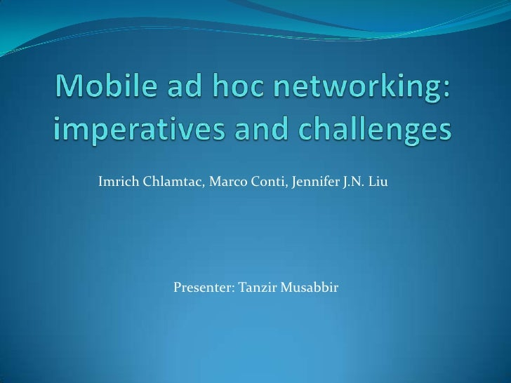 Mobile ad hoc networking: imperatives and challenges<br />ImrichChlamtac, Marco Conti, Jennifer J.N. Liu<br />Presenter: T...