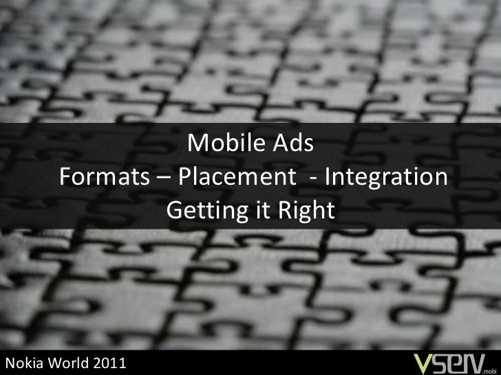 Mobile Ads       Formats – Placement - Integration                Getting it RightNokia World 2011