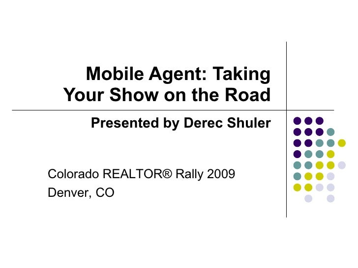 Mobile Agent: Taking Your Show on the Road Presented by Derec Shuler Colorado REALTOR® Rally 2009 Denver, CO