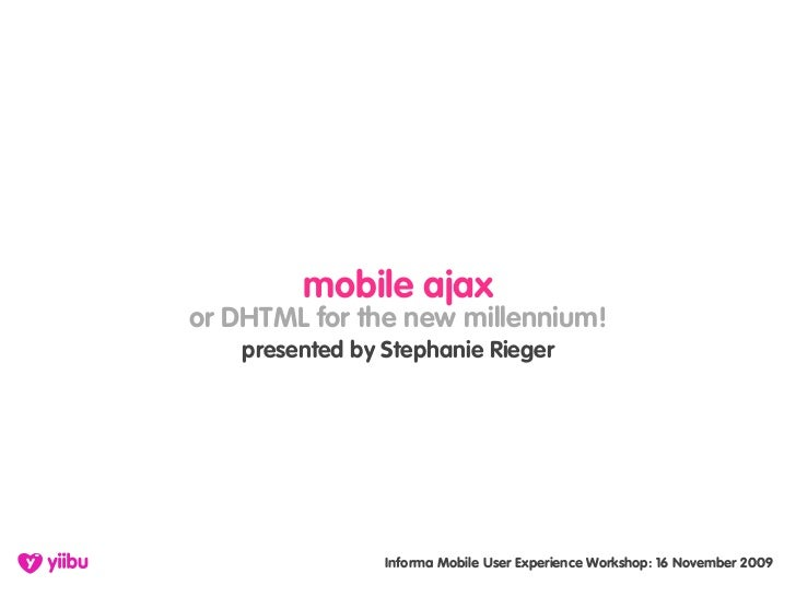 mobile ajax or DHTML for the new millennium!     presented by Stephanie Rieger                      Informa Mobile User Ex...
