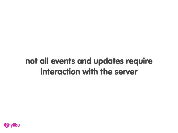 not all events and updates require     interaction with the server
