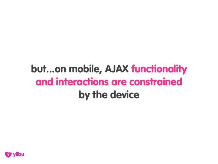 but...on mobile, AJAX functionality  and interactions are constrained           by the device