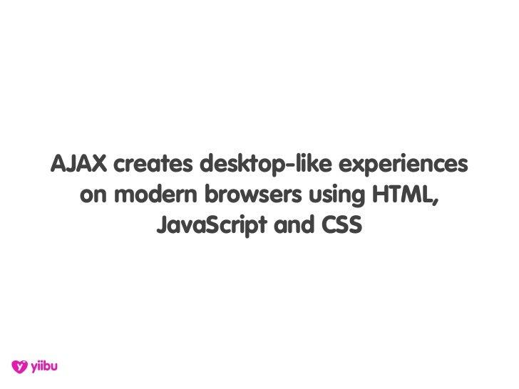 AJAX creates desktop-like experiences   on modern browsers using HTML,          JavaScript and CSS