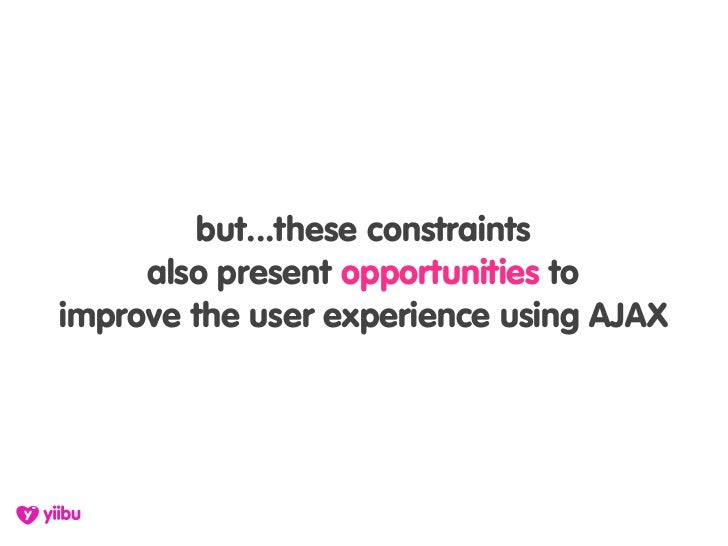 but...these constraints      also present opportunities to improve the user experience using AJAX
