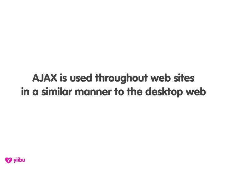 AJAX is used throughout web sites in a similar manner to the desktop web