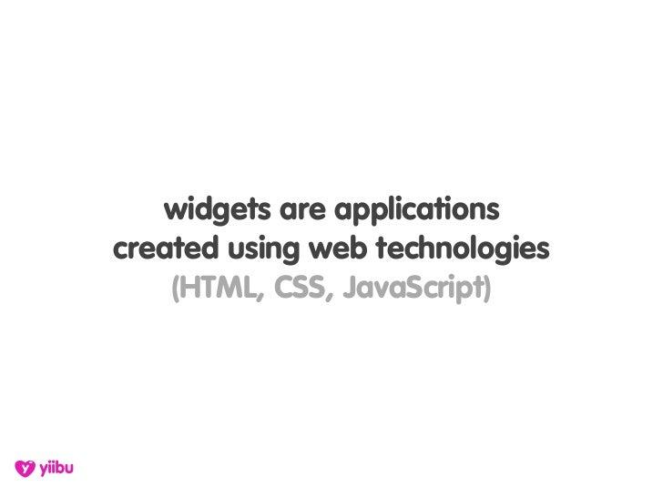 widgets are applications created using web technologies     (HTML, CSS, JavaScript)
