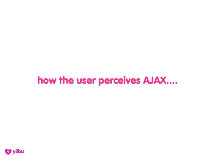 how the user perceives AJAX....