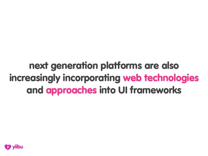 next generation platforms are also increasingly incorporating web technologies     and approaches into UI frameworks
