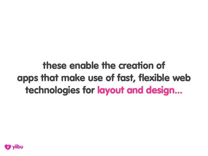 these enable the creation of apps that make use of fast, flexible web  technologies for layout and design...
