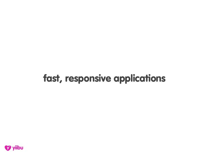 fast, responsive applications