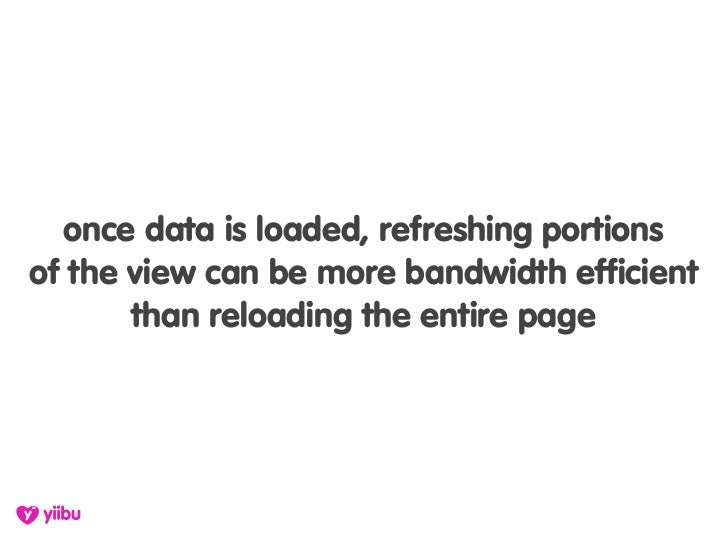 once data is loaded, refreshing portions of the view can be more bandwidth efficient        than reloading the entire page