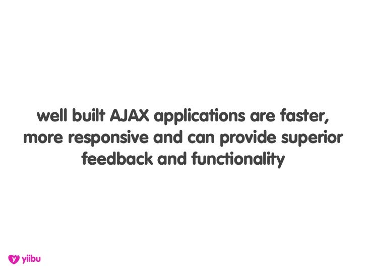 well built AJAX applications are faster, more responsive and can provide superior        feedback and functionality