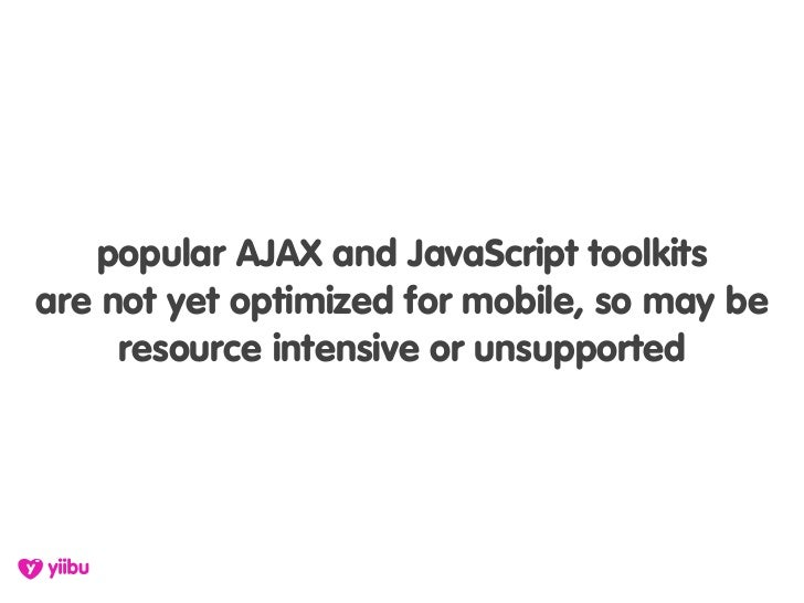 popular AJAX and JavaScript toolkits are not yet optimized for mobile, so may be      resource intensive or unsupported