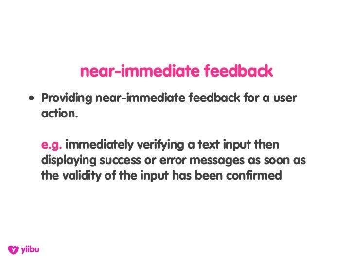 near-immediate feedback • Providing near-immediate feedback for a user   action.    e.g. immediately verifying a text inpu...