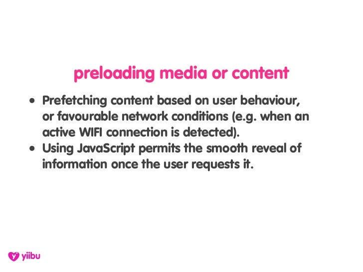 preloading media or content • Prefetching content based on user behaviour,   or favourable network conditions (e.g. when a...
