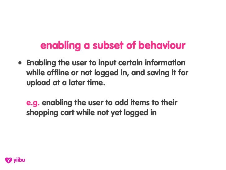 enabling a subset of behaviour • Enabling the user to input certain information   while offline or not logged in, and savi...