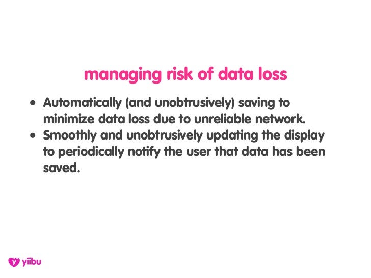 managing risk of data loss • Automatically (and unobtrusively) saving to   minimize data loss due to unreliable network. •...