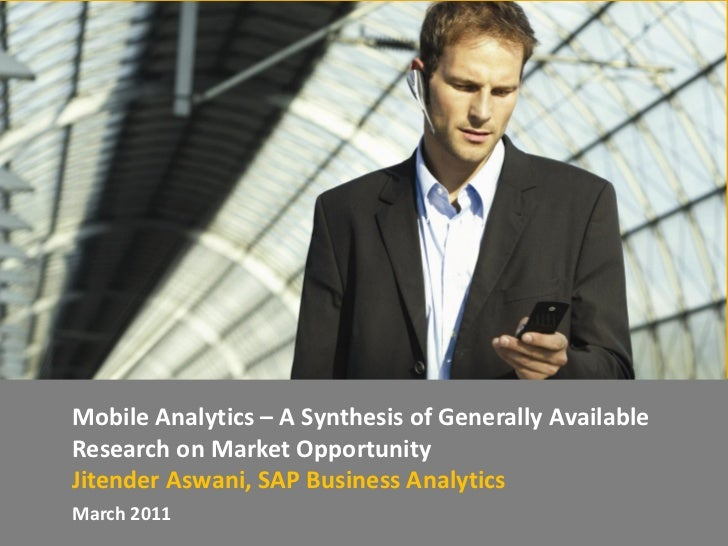 Mobile Analytics – A Synthesis of Generally AvailableResearch on Market OpportunityJitender Aswani, SAP Business Analytics...