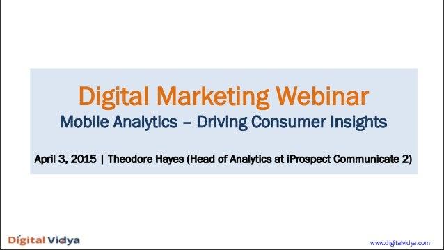 Digital Marketing Webinar Mobile Analytics – Driving Consumer Insights April 3, 2015   Theodore Hayes (Head of Analytics a...
