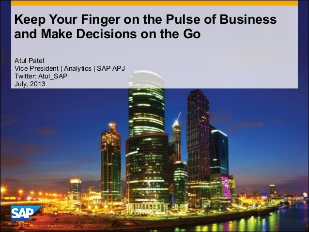 Keep Your Finger on the Pulse of Business and Make Decisions on the Go Atul Patel Vice President | Analytics | SAP APJ Twi...