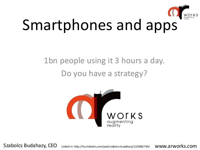 Smartphones and apps                1bn people using it 3 hours a day.                    Do you have a strategy?Szabolcs ...