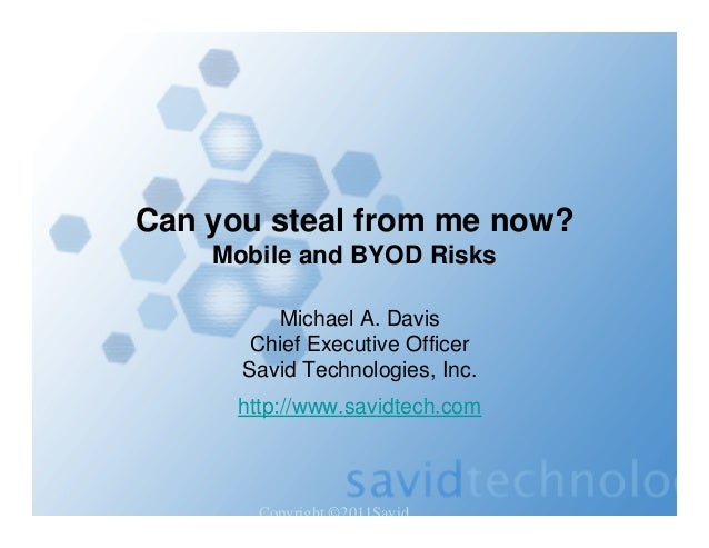 Copyright ©2011Savid Can you steal from me now? Mobile and BYOD Risks Michael A. Davis Chief Executive Officer Savid Techn...