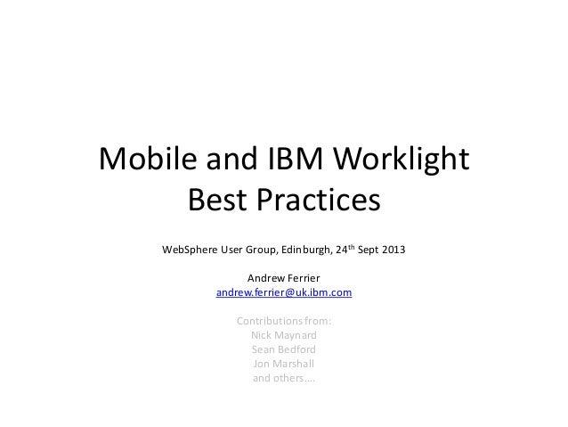 Mobile and IBM Worklight Best Practices WebSphere User Group, Edinburgh, 24th Sept 2013 Andrew Ferrier andrew.ferrier@uk.i...