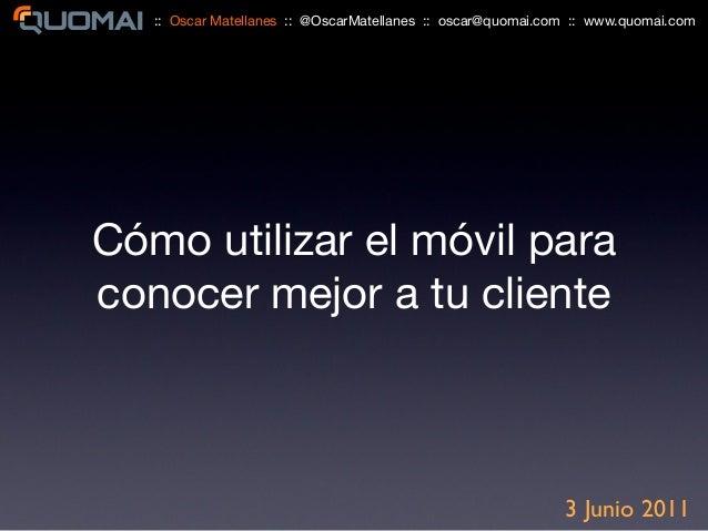 Cómo utilizar el móvil para conocer mejor a tu cliente 3 Junio 2011 :: Oscar Matellanes :: @OscarMatellanes :: oscar@quoma...