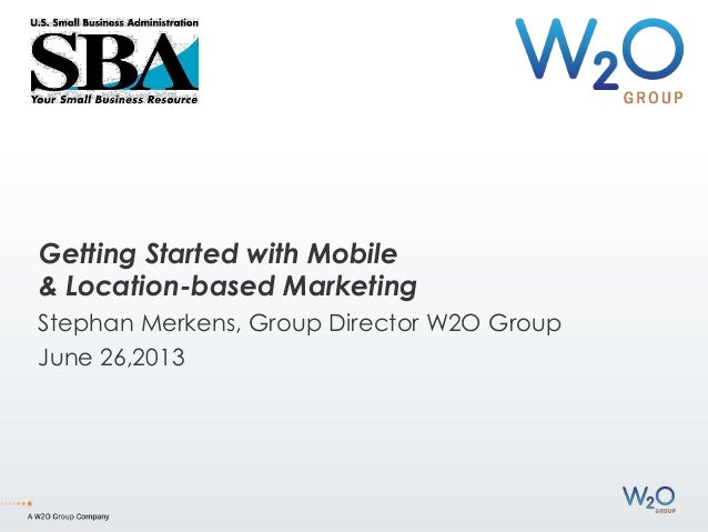 Getting Started with Mobile & Location-based Marketing Stephan Merkens, Group Director W2O Group June 26,2013