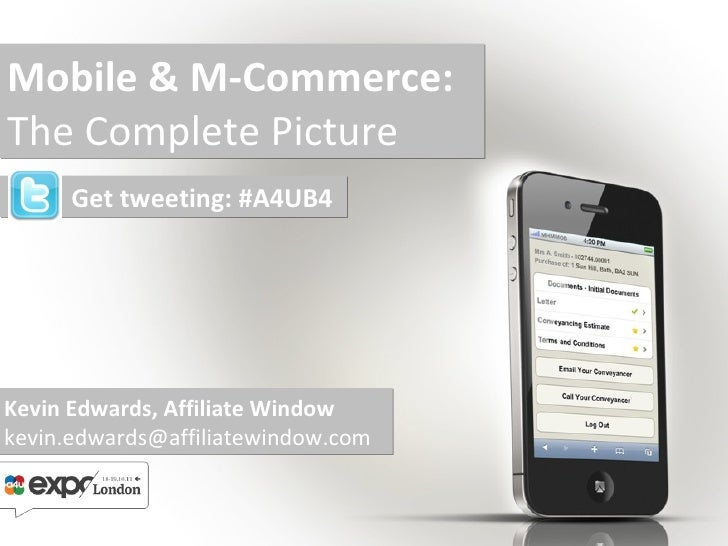 Mobile & M-Commerce: The Complete Picture Kevin Edwards, Affiliate Window [email_address] Get tweeting: #A4UB4