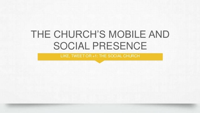 THE CHURCH'S MOBILE AND SOCIAL PRESENCE LIKE, TWEET OR +1: THE SOCIAL CHURCH