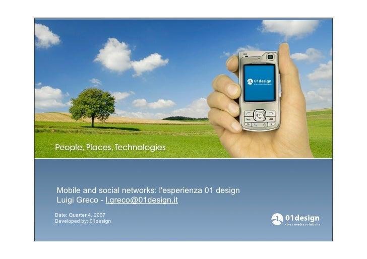 Mobile and social networks: lesperienza 01 designLuigi Greco - l.greco@01design.itDate: Quarter 4, 2007Developed by: 01des...