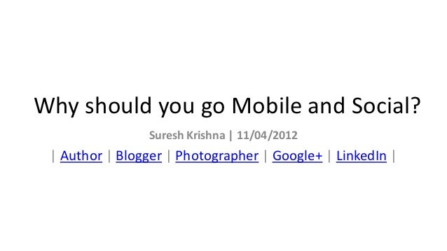 Why should you go Mobile and Social?                Suresh Krishna | 11/04/2012 | Author | Blogger | Photographer | Google...