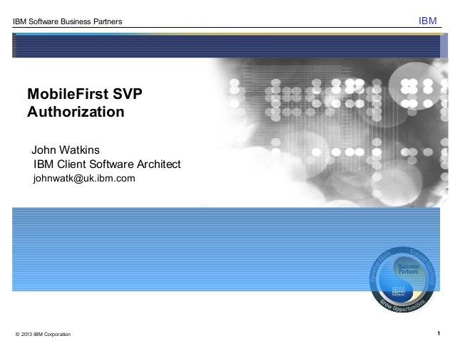 1IBM Software Business Partners© 2013 IBM CorporationIBMMobileFirst SVPAuthorizationJohn WatkinsIBM Client Software Archit...