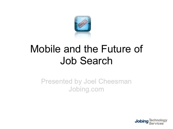 Mobile and the Future of       Job Search   Presented by Joel Cheesman           Jobing.com