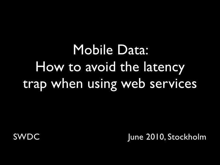 Mobile Data:    How to avoid the latency  trap when using web services   SWDC             June 2010, Stockholm