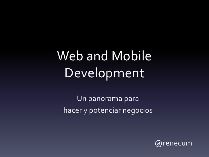 Web and Mobile Development   Un panorama parahacer y potenciar negocios                             @renecum
