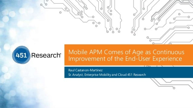 Mobile APM Comes of Age as Continuous Improvement of the End-User Experience Raul Castanon-Martinez Sr. Analyst, Enterpris...