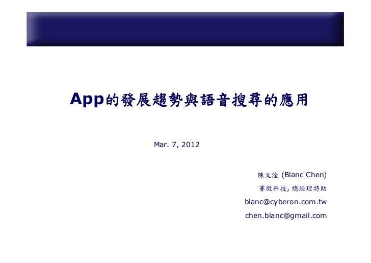 的發展趨勢與語音搜尋的應用App的發展趨勢與語音搜尋的應用     Mar. 7, 2012                       陳文淦 (Blanc Chen)                       賽微科技, 總經理特助   ...